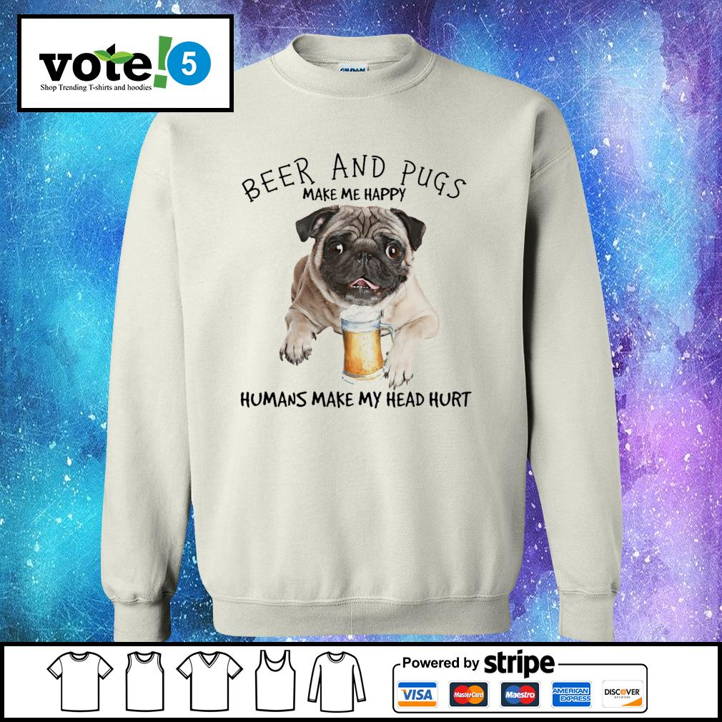 Beer and Pugs make me happy humans make my head hurt Sweater