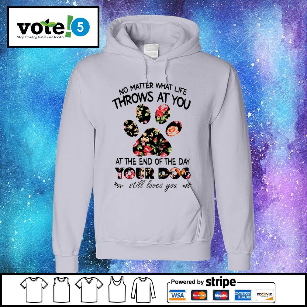 No matter what life throws at you at the end of the day your dog still loves you Hoodie