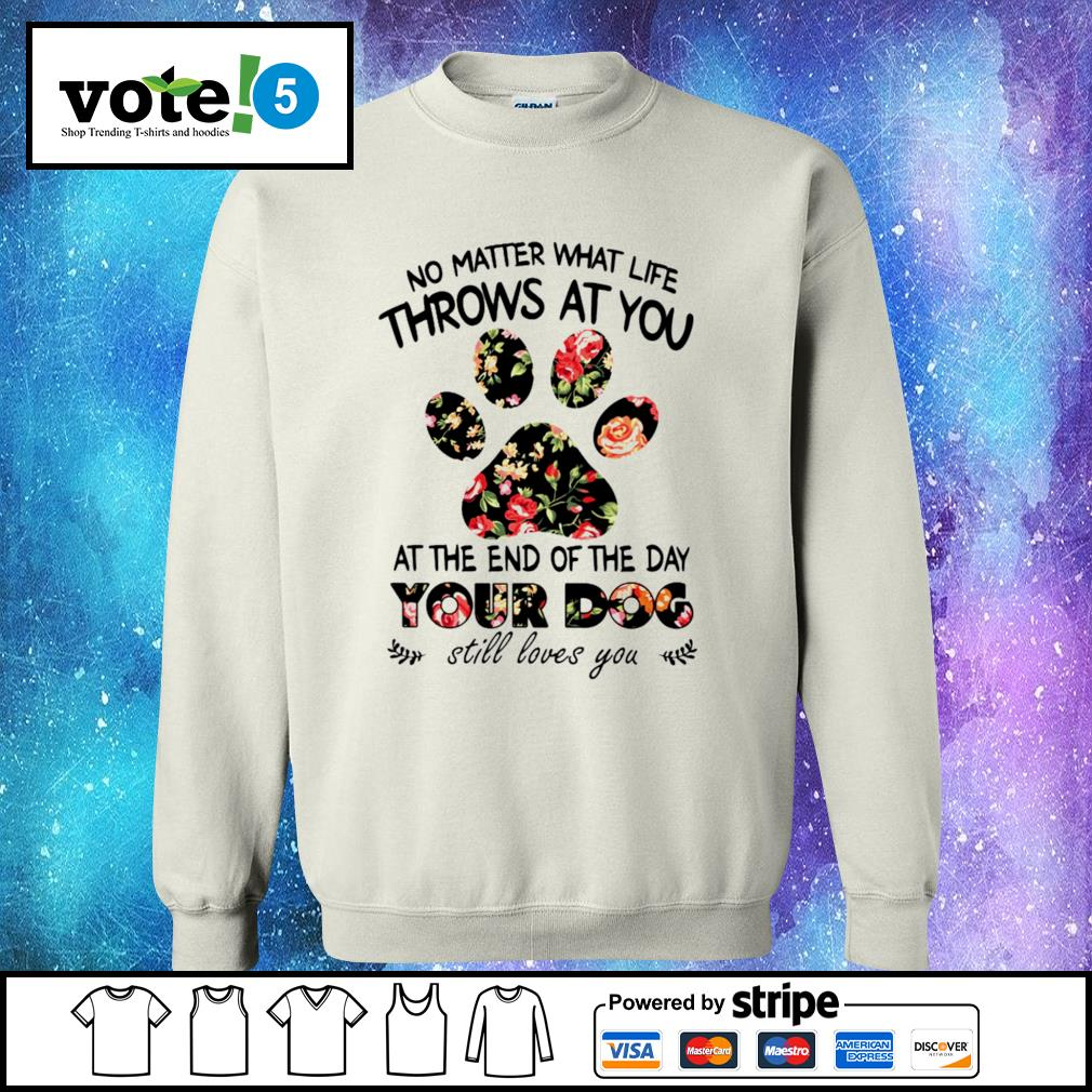No matter what life throws at you at the end of the day your dog still loves you Sweater