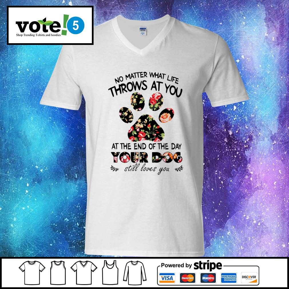 No matter what life throws at you at the end of the day your dog still loves you V-neck-T-shirt