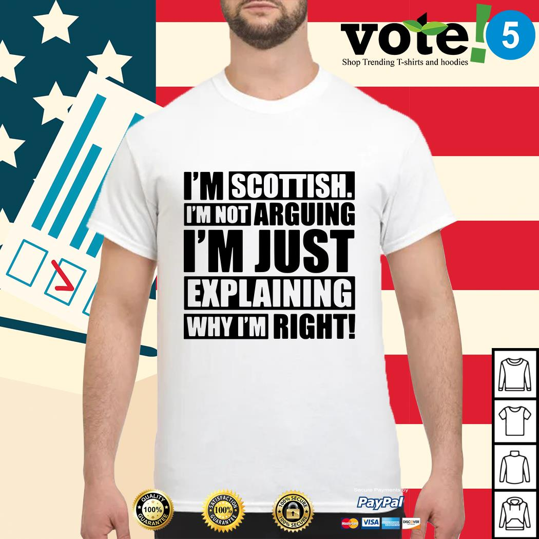 I'm scottish I'm not arguing I'm Just explaining why I'm right shirt