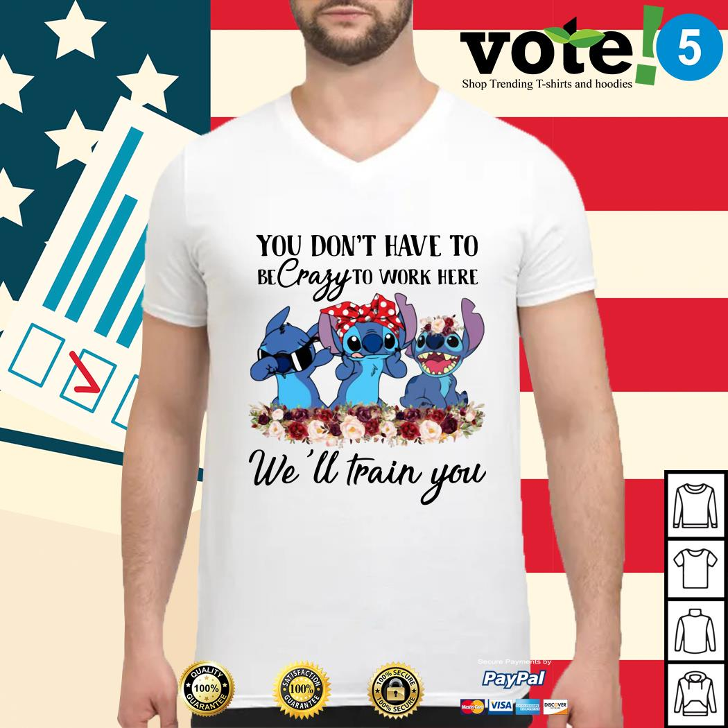 Stitch you don't have to be crazy to work here we'll train you Guys shirt