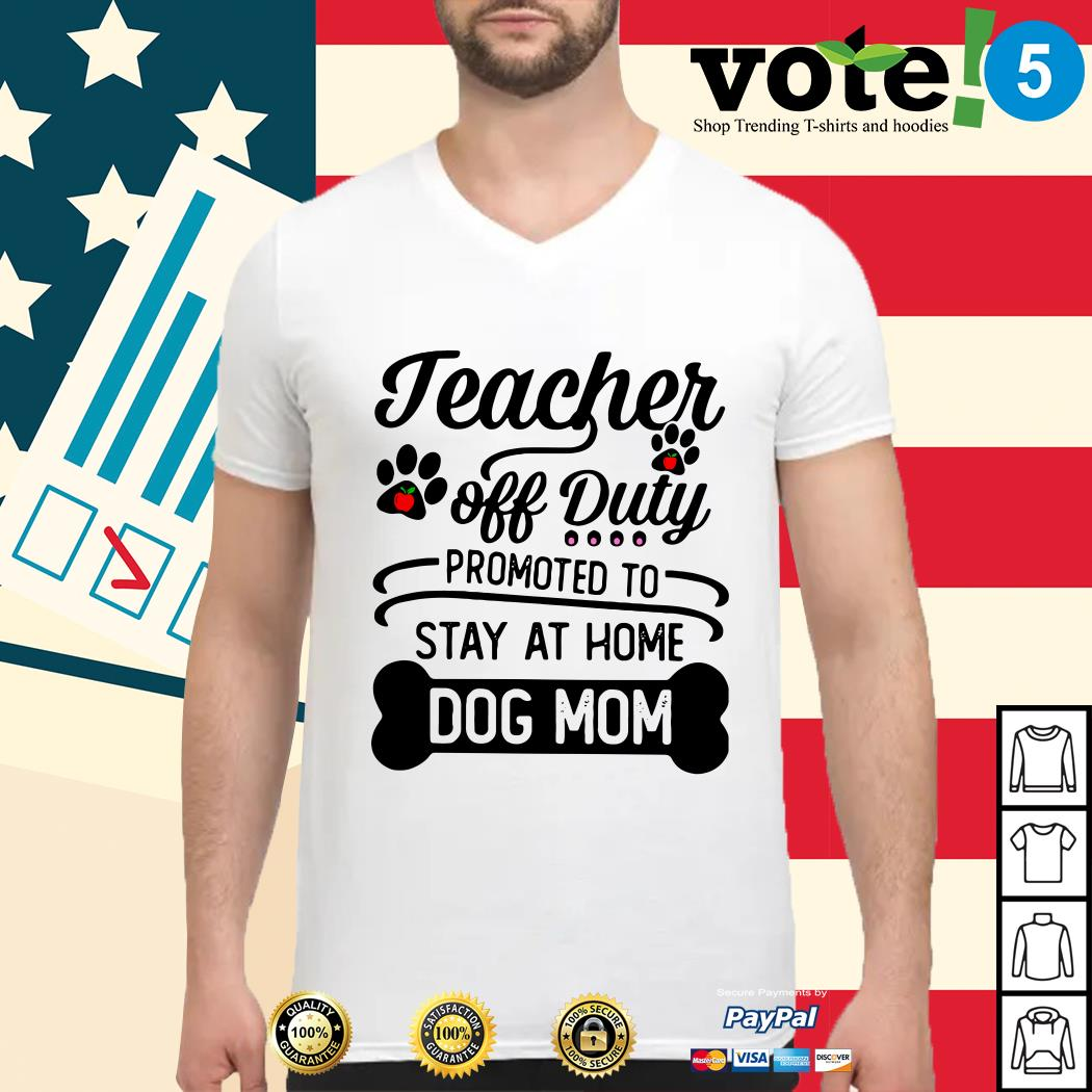 Teacher off duty promoted to stay at home dog mom Guys shirt