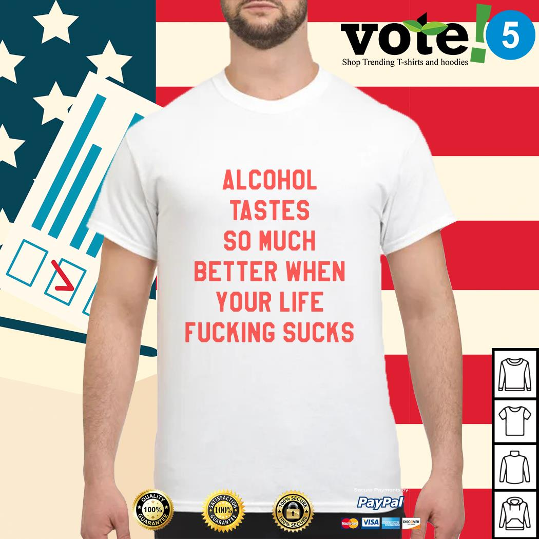 Alcohol tastes so much better when your life fucking sucks shirt