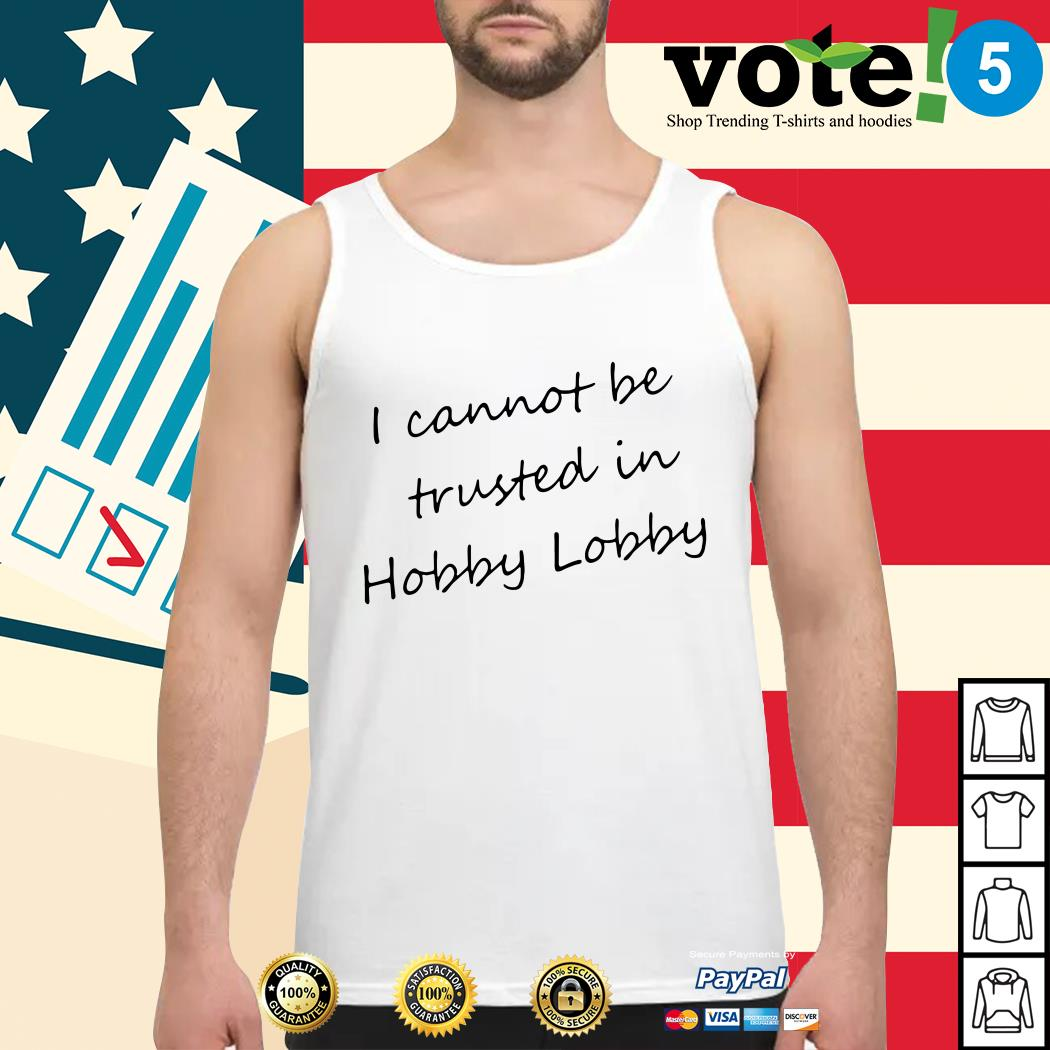 I cannot be trusted in hobby lobby Tank top