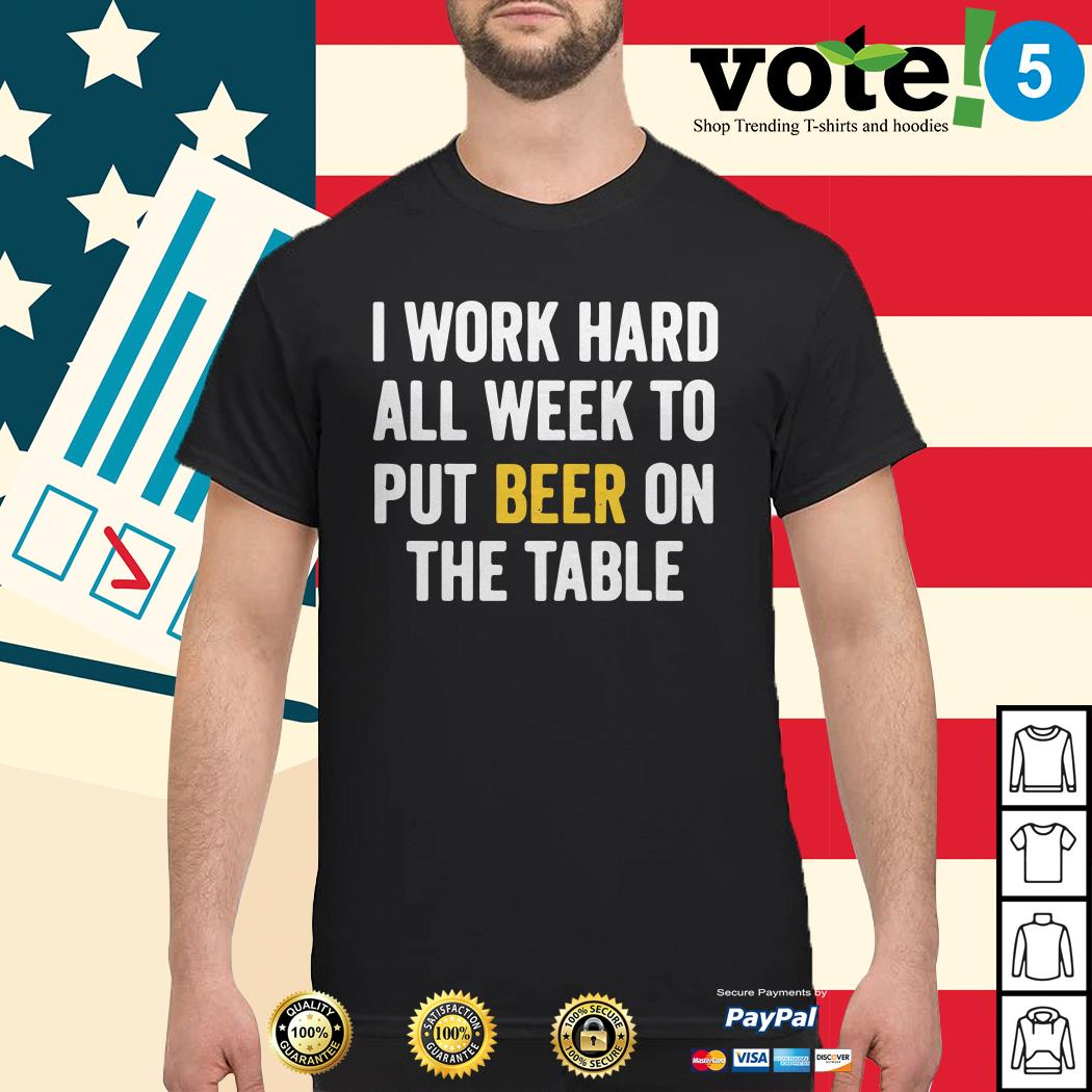 Official I work hard all week to put beer on the table shirt