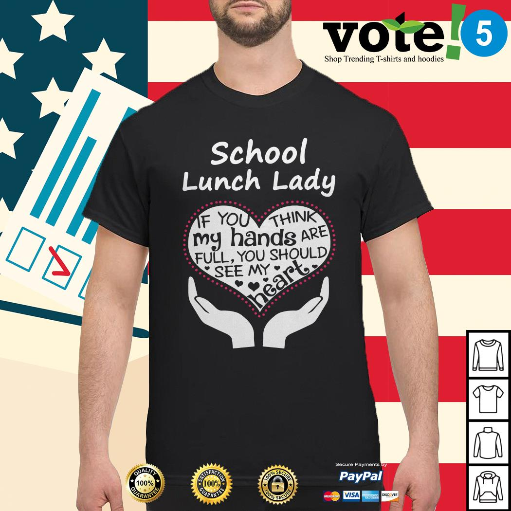School lunch lady if you think my hands are full you should see my heart shirt