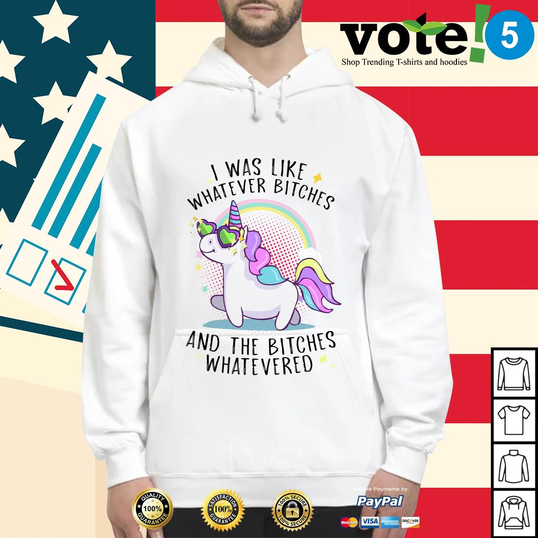 Unicorn I was like whatever bitches and the bitches whatevered Hoodie