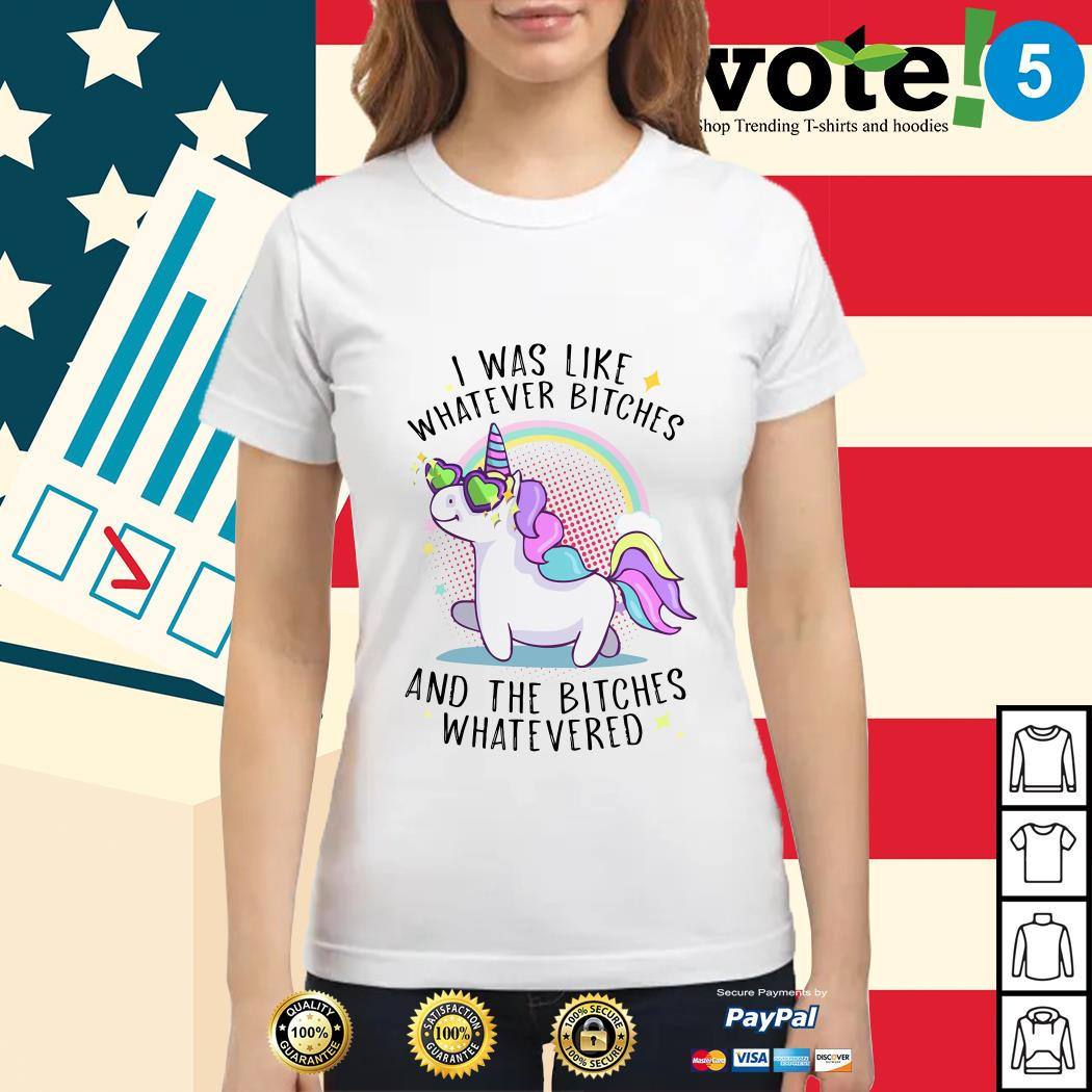 Unicorn I was like whatever bitches and the bitches whatevered Ladies tee