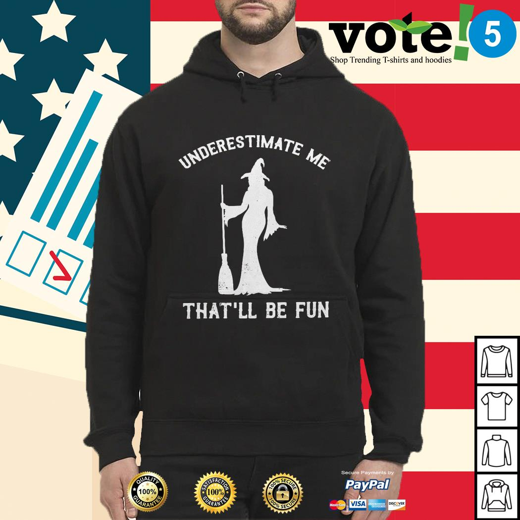 Witch underestimate me that'll be fun Hoodie