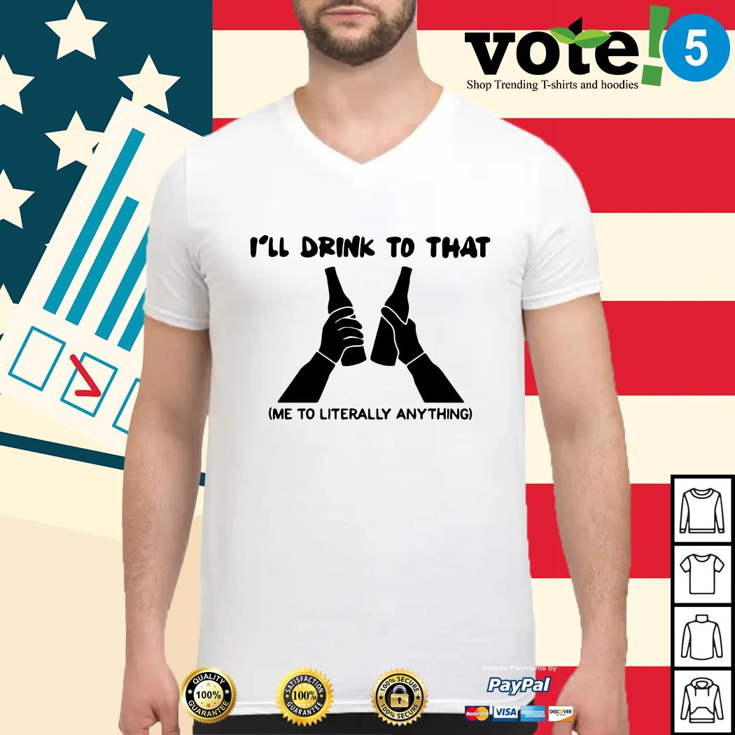 I'll drink to that me to literally anything Guys shirt