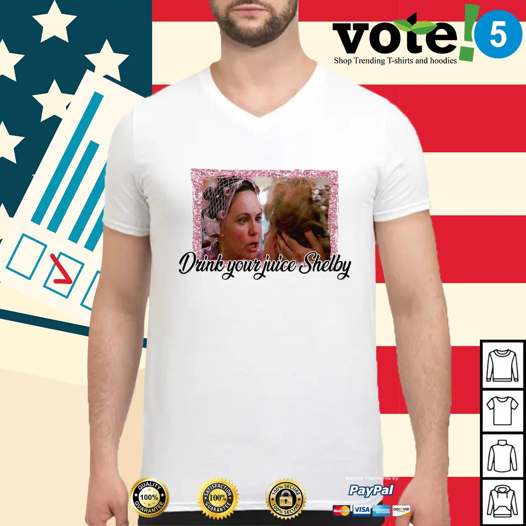 Steel Magnolias drink your juice Shelby Guys shirt