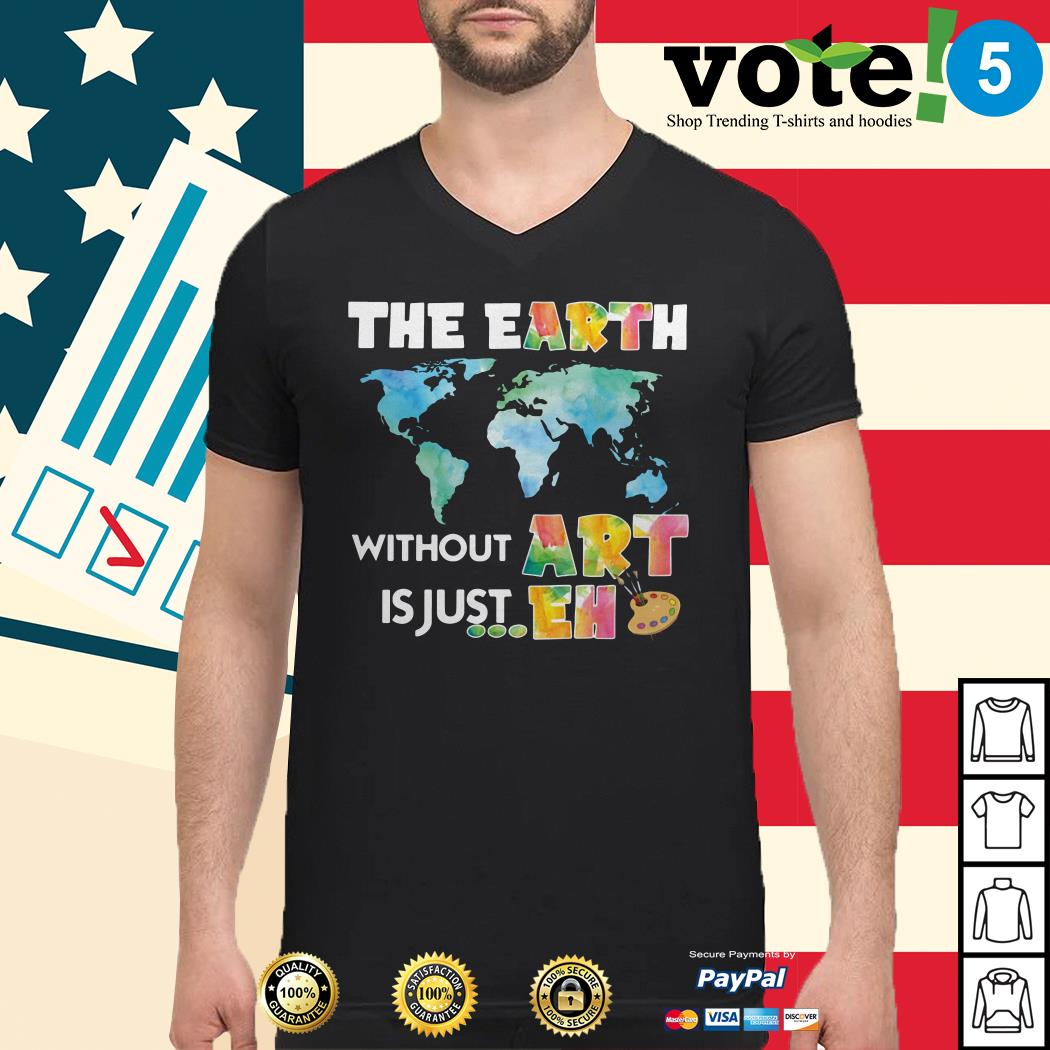 The earth without art is just eh Guys shirt