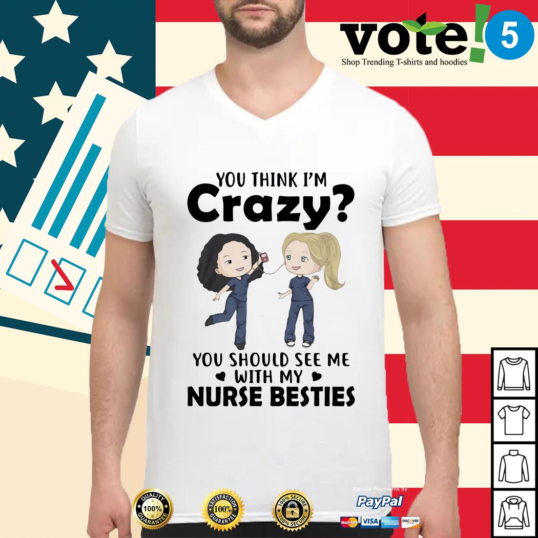 You think I'm crazy you should see me with my nurse besties Guys shirt