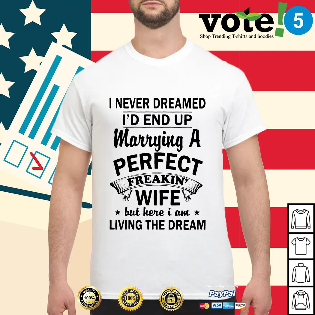 I never dreamed I'd end up marrying a perfect freakin' wife but here I am living the dream shirt