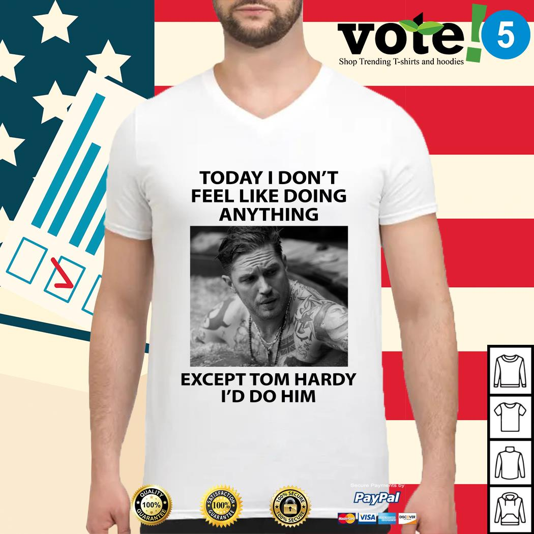 Today I don't feel like doing anything except Tom Hardy I'd do him Guys shirt