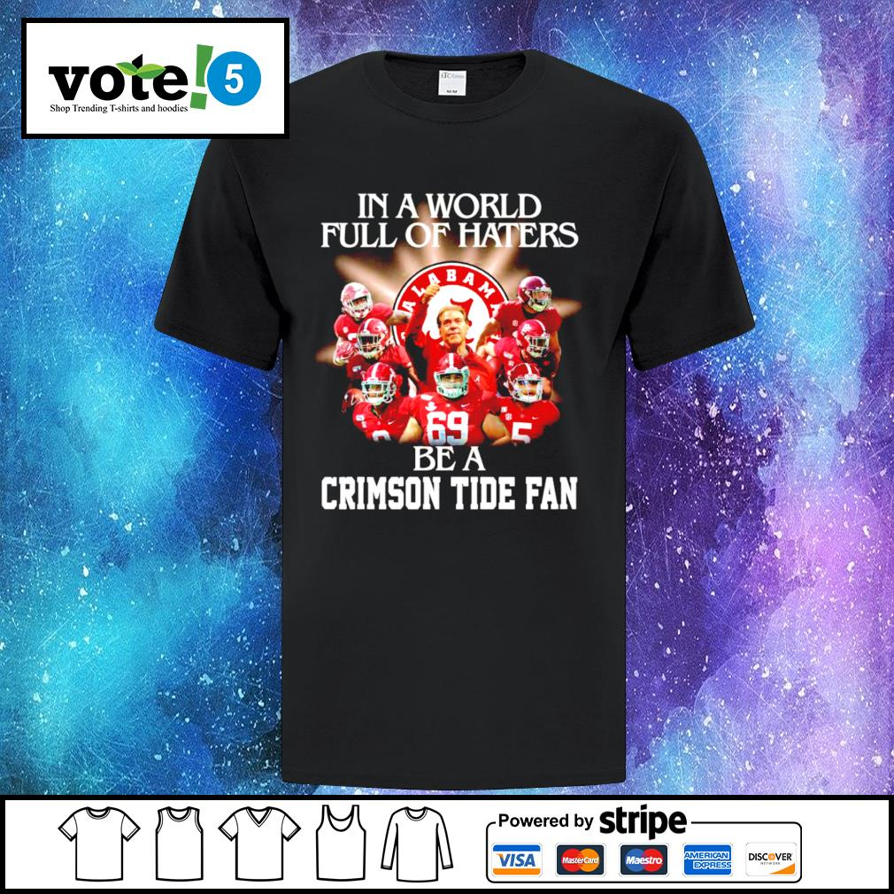 In a world full of haters be a Alabama Crimson Tide fan shirt