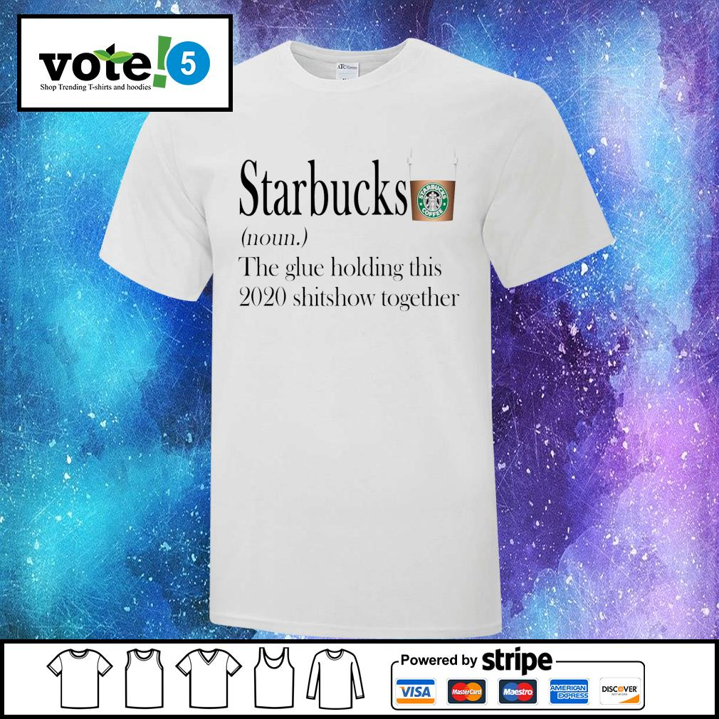 Starbucks the glue holding this 2020 shitshow together shirt