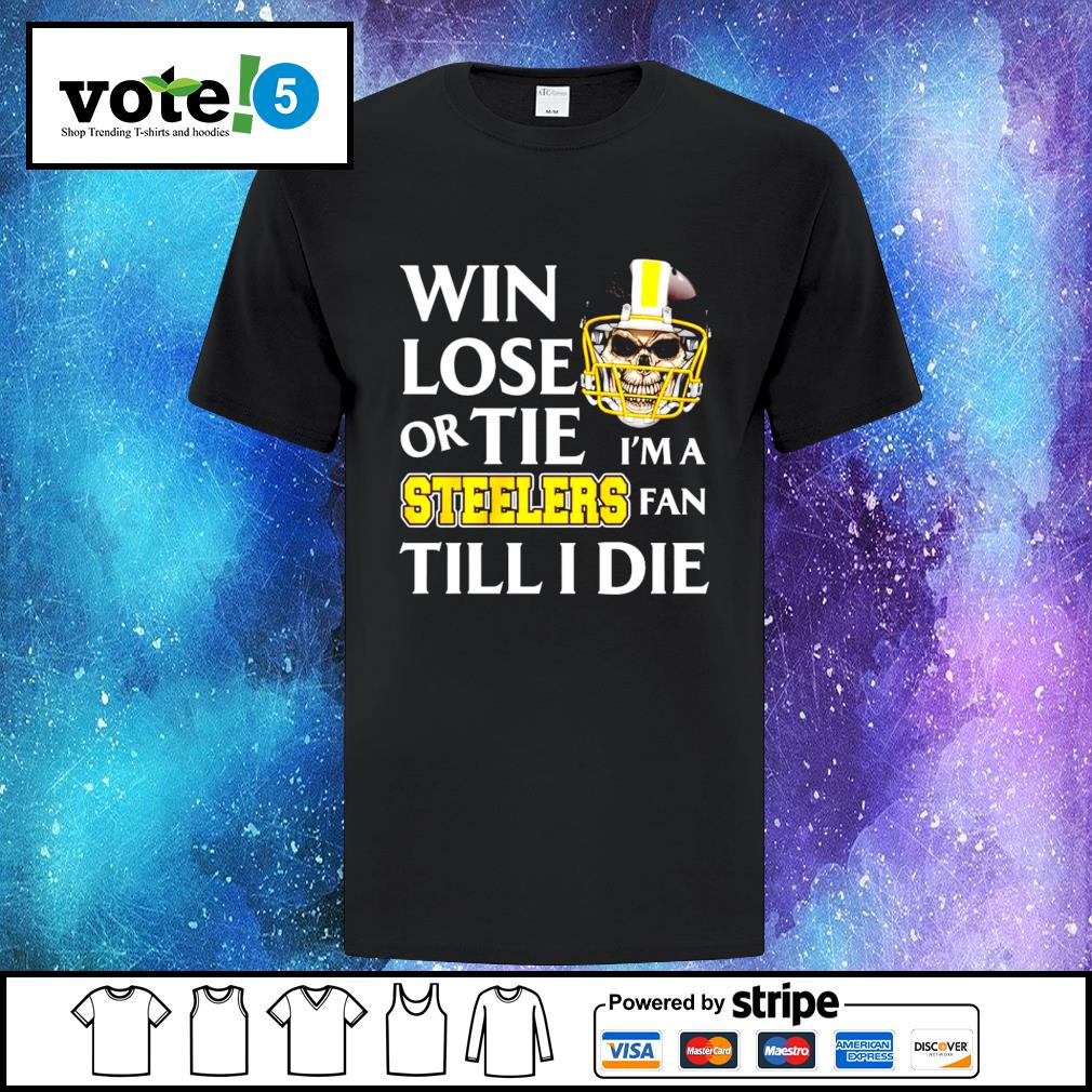 Win lose or tie I'm a Pittsburgh Steelers fan till I die shirt
